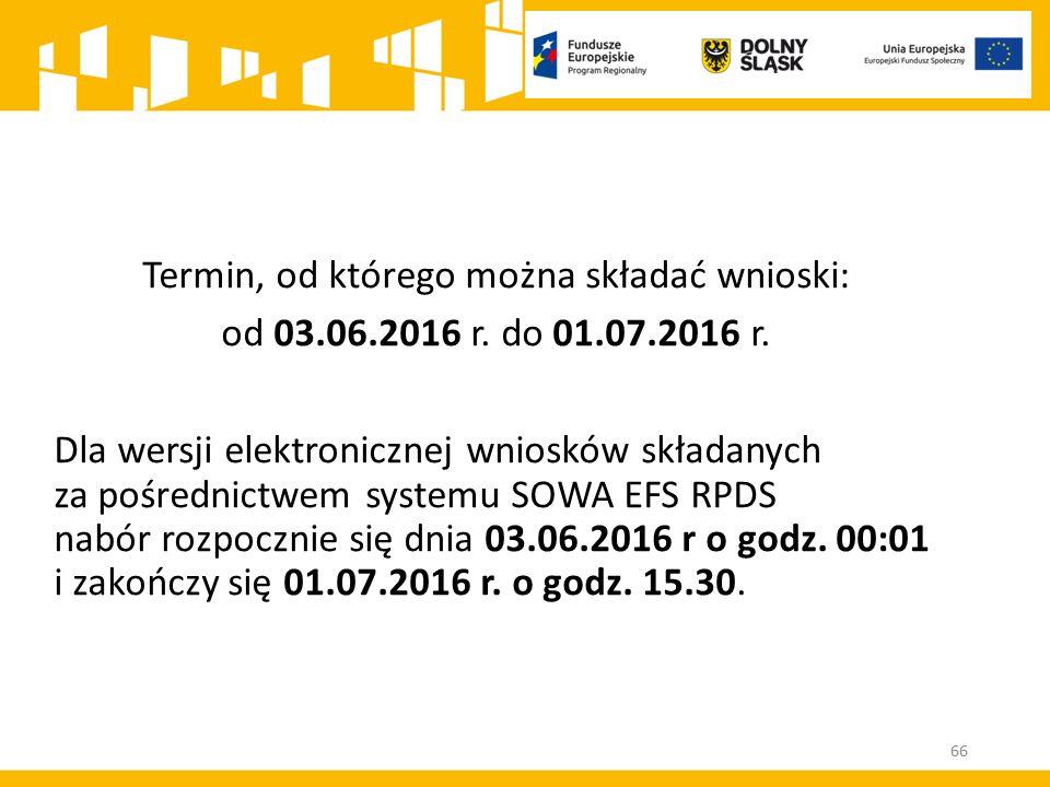 66 Termin, od którego można składać wnioski: od 03.06.2016 r. do 01.07.2016 r. Dla wersji elektronicznej wniosków składanych za pośrednictwem systemu