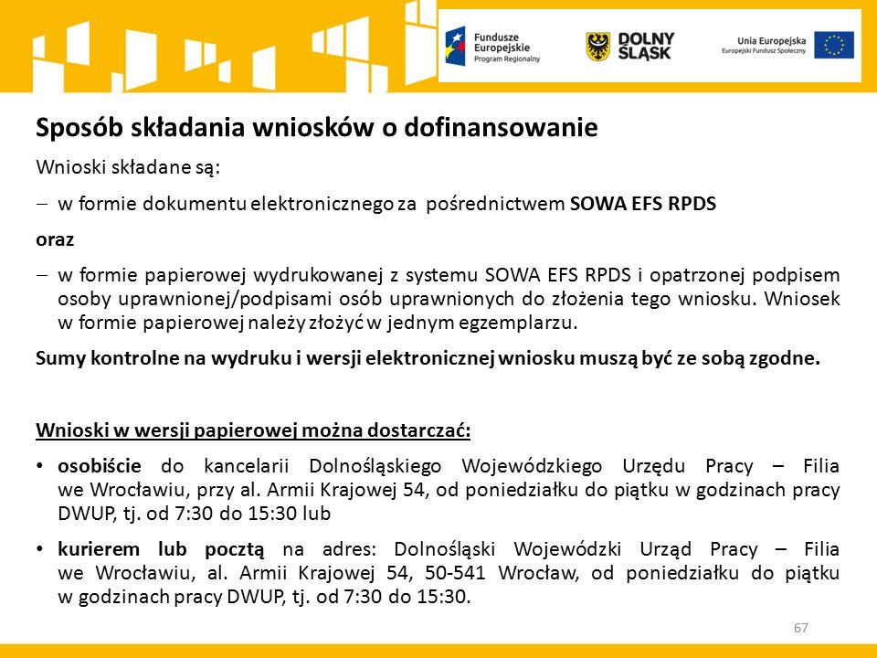 67 Sposób składania wniosków o dofinansowanie Wnioski składane są:  w formie dokumentu elektronicznego za pośrednictwem SOWA EFS RPDS oraz  w formie papierowej wydrukowanej z systemu SOWA EFS RPDS i opatrzonej podpisem osoby uprawnionej/podpisami osób uprawnionych do złożenia tego wniosku.