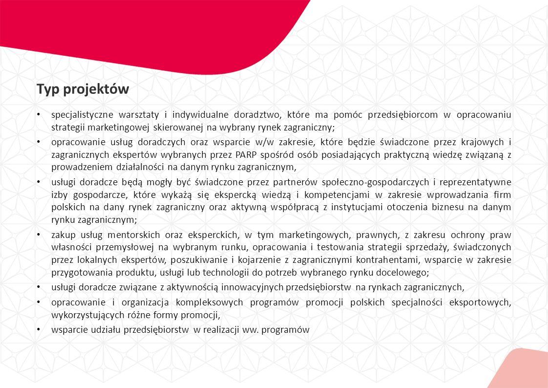 Typ projektów specjalistyczne warsztaty i indywidualne doradztwo, które ma pomóc przedsiębiorcom w opracowaniu strategii marketingowej skierowanej na wybrany rynek zagraniczny; opracowanie usług doradczych oraz wsparcie w/w zakresie, które będzie świadczone przez krajowych i zagranicznych ekspertów wybranych przez PARP spośród osób posiadających praktyczną wiedzę związaną z prowadzeniem działalności na danym rynku zagranicznym, usługi doradcze będą mogły być świadczone przez partnerów społeczno-gospodarczych i reprezentatywne izby gospodarcze, które wykażą się ekspercką wiedzą i kompetencjami w zakresie wprowadzania firm polskich na dany rynek zagraniczny oraz aktywną współpracą z instytucjami otoczenia biznesu na danym rynku zagranicznym; zakup usług mentorskich oraz eksperckich, w tym marketingowych, prawnych, z zakresu ochrony praw własności przemysłowej na wybranym runku, opracowania i testowania strategii sprzedaży, świadczonych przez lokalnych ekspertów, poszukiwanie i kojarzenie z zagranicznymi kontrahentami, wsparcie w zakresie przygotowania produktu, usługi lub technologii do potrzeb wybranego rynku docelowego; usługi doradcze związane z aktywnością innowacyjnych przedsiębiorstw na rynkach zagranicznych, opracowanie i organizacja kompleksowych programów promocji polskich specjalności eksportowych, wykorzystujących różne formy promocji, wsparcie udziału przedsiębiorstw w realizacji ww.