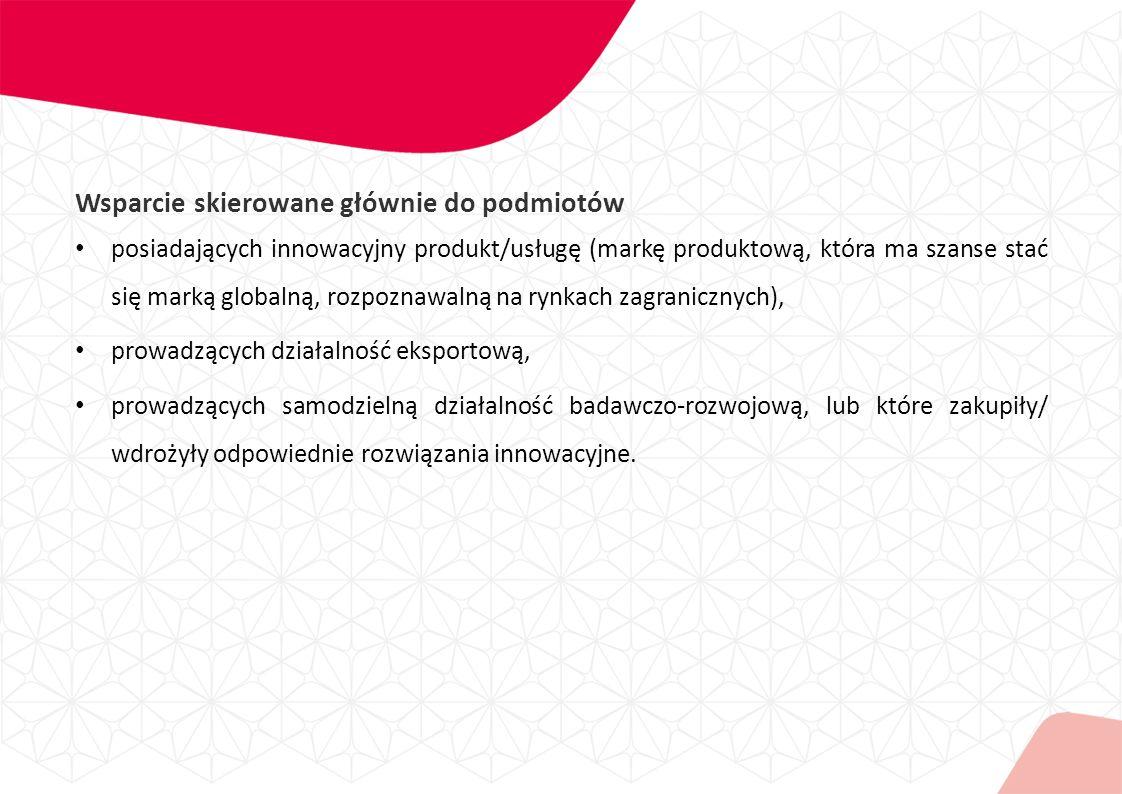 Wsparcie skierowane głównie do podmiotów posiadających innowacyjny produkt/usługę (markę produktową, która ma szanse stać się marką globalną, rozpoznawalną na rynkach zagranicznych), prowadzących działalność eksportową, prowadzących samodzielną działalność badawczo-rozwojową, lub które zakupiły/ wdrożyły odpowiednie rozwiązania innowacyjne.
