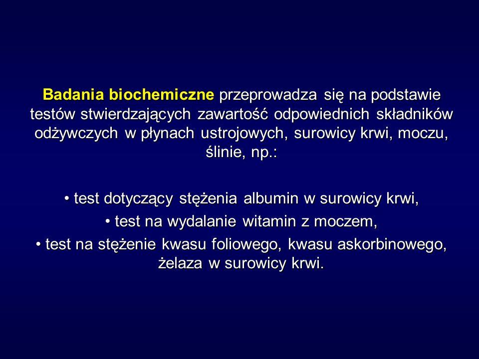 Badania biochemiczne przeprowadza się na podstawie testów stwierdzających zawartość odpowiednich składników odżywczych w płynach ustrojowych, surowicy krwi, moczu, ślinie, np.: test dotyczący stężenia albumin w surowicy krwi, test dotyczący stężenia albumin w surowicy krwi, test na wydalanie witamin z moczem, test na wydalanie witamin z moczem, test na stężenie kwasu foliowego, kwasu askorbinowego, żelaza w surowicy krwi.