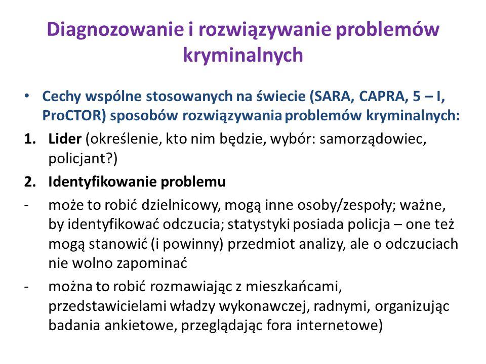 Diagnozowanie i rozwiązywanie problemów kryminalnych Cechy wspólne stosowanych na świecie (SARA, CAPRA, 5 – I, ProCTOR) sposobów rozwiązywania problemów kryminalnych: 1.Lider (określenie, kto nim będzie, wybór: samorządowiec, policjant ) 2.Identyfikowanie problemu -może to robić dzielnicowy, mogą inne osoby/zespoły; ważne, by identyfikować odczucia; statystyki posiada policja – one też mogą stanowić (i powinny) przedmiot analizy, ale o odczuciach nie wolno zapominać -można to robić rozmawiając z mieszkańcami, przedstawicielami władzy wykonawczej, radnymi, organizując badania ankietowe, przeglądając fora internetowe)