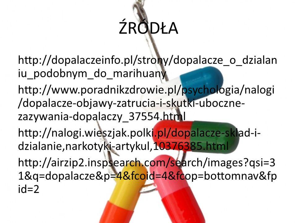 ŹRÓDŁA http://dopalaczeinfo.pl/strony/dopalacze_o_dzialan iu_podobnym_do_marihuany http://www.poradnikzdrowie.pl/psychologia/nalogi /dopalacze-objawy-zatrucia-i-skutki-uboczne- zazywania-dopalaczy_37554.html http://nalogi.wieszjak.polki.pl/dopalacze-sklad-i- dzialanie,narkotyki-artykul,10376385.html http://airzip2.inspsearch.com/search/images?qsi=3 1&q=dopalacze&p=4&fcoid=4&fcop=bottomnav&fp id=2