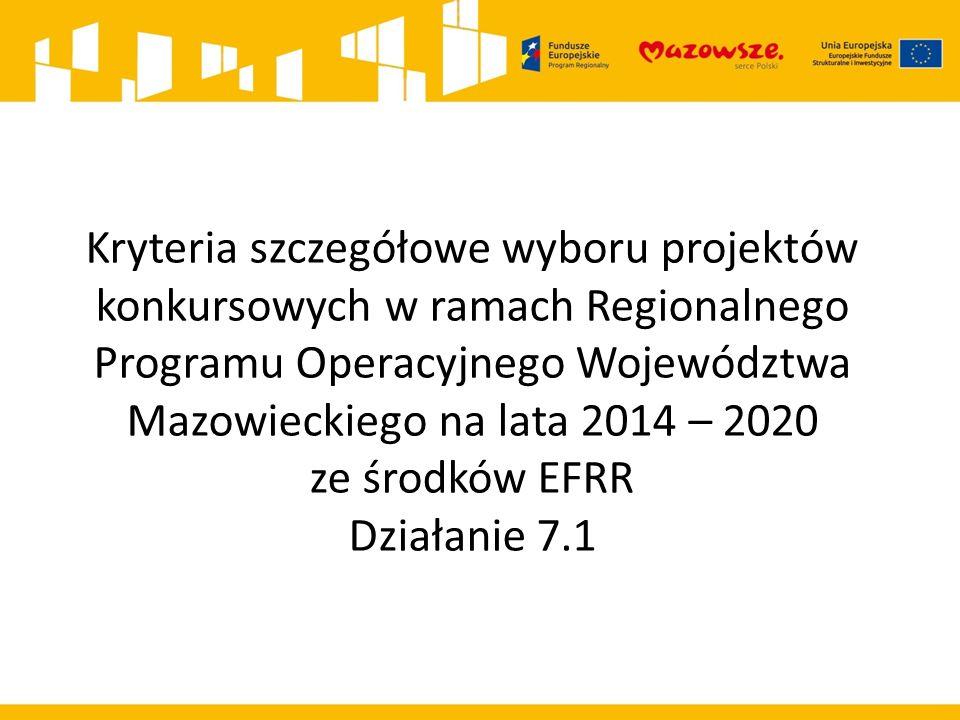 Kryteria szczegółowe wyboru projektów konkursowych w ramach Regionalnego Programu Operacyjnego Województwa Mazowieckiego na lata 2014 – 2020 ze środków EFRR Działanie 7.1