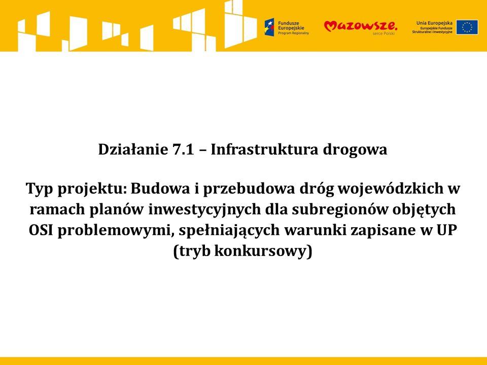 Działanie 7.1 – Infrastruktura drogowa Typ projektu: Budowa i przebudowa dróg wojewódzkich w ramach planów inwestycyjnych dla subregionów objętych OSI problemowymi, spełniających warunki zapisane w UP (tryb konkursowy)