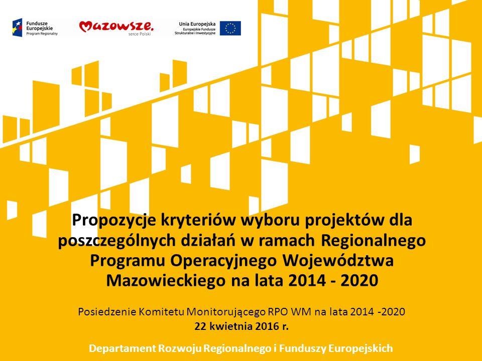 Propozycje kryteriów wyboru projektów dla poszczególnych działań w ramach Regionalnego Programu Operacyjnego Województwa Mazowieckiego na lata 2014 - 2020 Posiedzenie Komitetu Monitorującego RPO WM na lata 2014 -2020 22 kwietnia 2016 r.