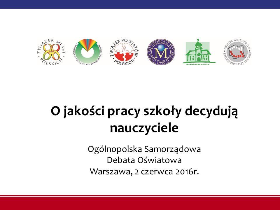 O jakości pracy szkoły decydują nauczyciele Ogólnopolska Samorządowa Debata Oświatowa Warszawa, 2 czerwca 2016r.