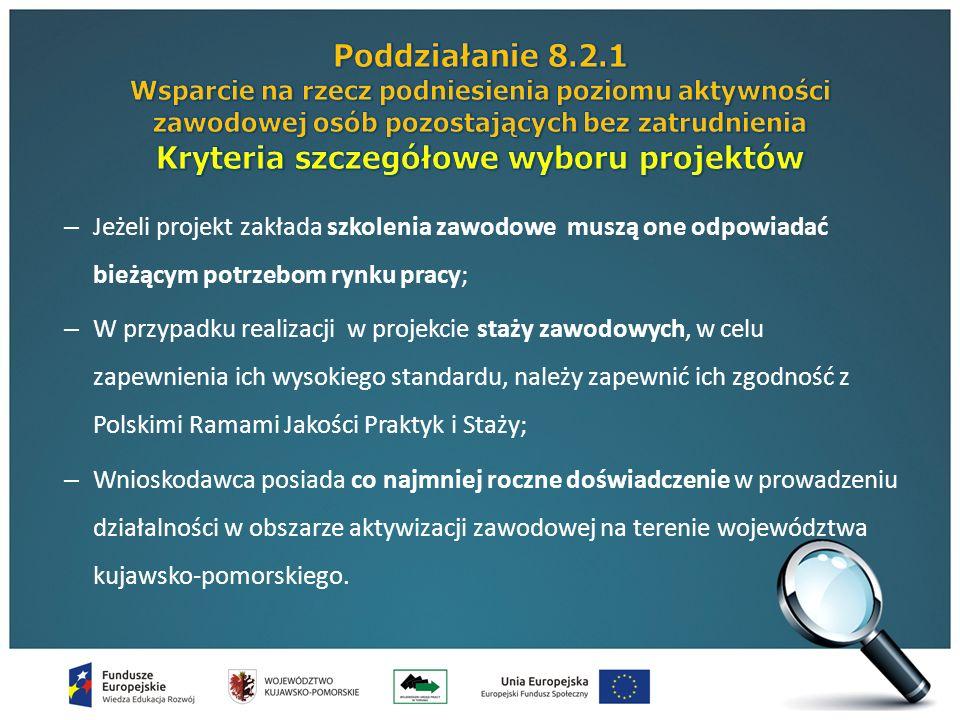 – Jeżeli projekt zakłada szkolenia zawodowe muszą one odpowiadać bieżącym potrzebom rynku pracy; – W przypadku realizacji w projekcie staży zawodowych, w celu zapewnienia ich wysokiego standardu, należy zapewnić ich zgodność z Polskimi Ramami Jakości Praktyk i Staży; – Wnioskodawca posiada co najmniej roczne doświadczenie w prowadzeniu działalności w obszarze aktywizacji zawodowej na terenie województwa kujawsko-pomorskiego.