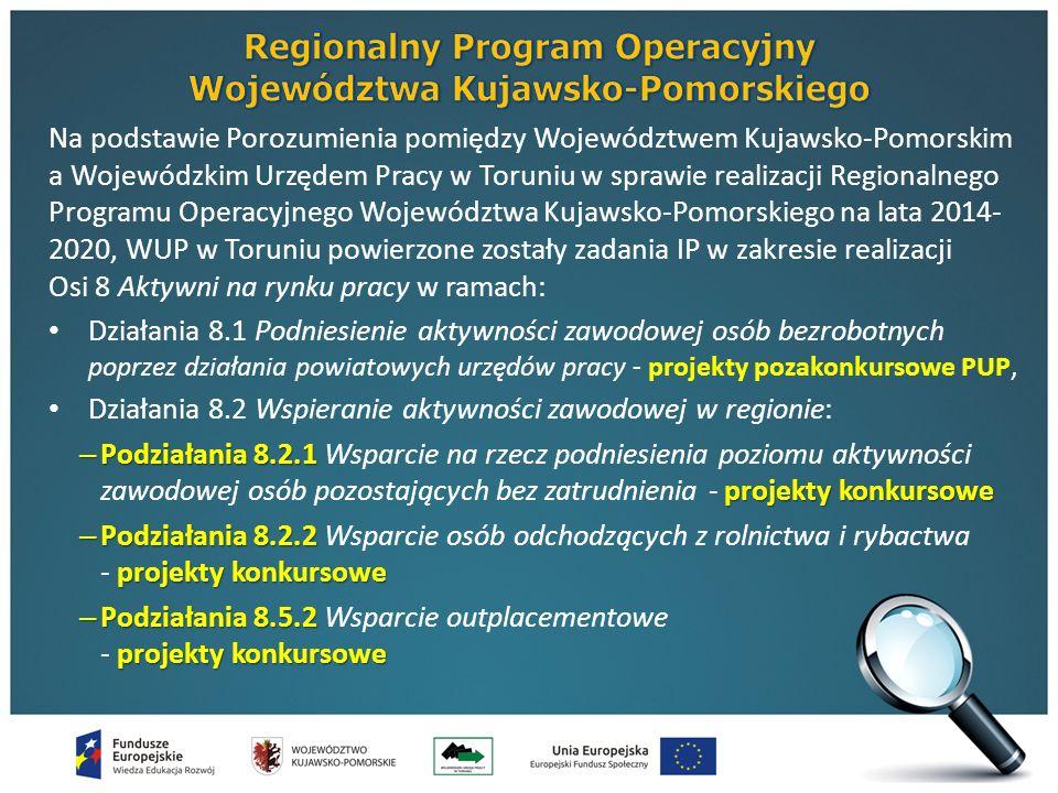 Na podstawie Porozumienia pomiędzy Województwem Kujawsko-Pomorskim a Wojewódzkim Urzędem Pracy w Toruniu w sprawie realizacji Regionalnego Programu Operacyjnego Województwa Kujawsko-Pomorskiego na lata 2014- 2020, WUP w Toruniu powierzone zostały zadania IP w zakresie realizacji Osi 8 Aktywni na rynku pracy w ramach: Działania 8.1 Podniesienie aktywności zawodowej osób bezrobotnych poprzez działania powiatowych urzędów pracy - projekty pozakonkursowe PUP, Działania 8.2 Wspieranie aktywności zawodowej w regionie: – Podziałania 8.2.1 projekty konkursowe – Podziałania 8.2.1 Wsparcie na rzecz podniesienia poziomu aktywności zawodowej osób pozostających bez zatrudnienia - projekty konkursowe – Podziałania 8.2.2 projekty konkursowe – Podziałania 8.2.2 Wsparcie osób odchodzących z rolnictwa i rybactwa - projekty konkursowe – Podziałania 8.5.2 projekty konkursowe – Podziałania 8.5.2 Wsparcie outplacementowe - projekty konkursowe