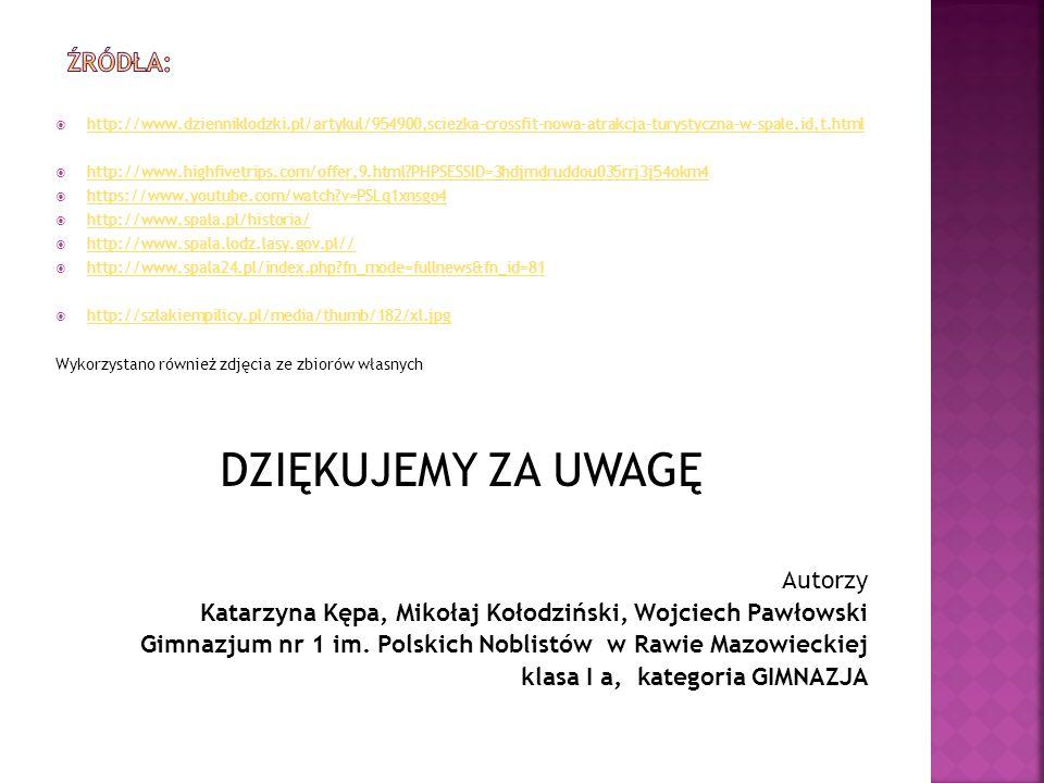  http://www.dzienniklodzki.pl/artykul/954900,sciezka-crossfit-nowa-atrakcja-turystyczna-w-spale,id,t.html http://www.dzienniklodzki.pl/artykul/954900,sciezka-crossfit-nowa-atrakcja-turystyczna-w-spale,id,t.html  http://www.highfivetrips.com/offer,9.html PHPSESSID=3hdjmdruddou035rrj3j54okm4 http://www.highfivetrips.com/offer,9.html PHPSESSID=3hdjmdruddou035rrj3j54okm4  https://www.youtube.com/watch v=PSLq1xnsgo4 https://www.youtube.com/watch v=PSLq1xnsgo4  http://www.spala.pl/historia/ http://www.spala.pl/historia/  http://www.spala.lodz.lasy.gov.pl// http://www.spala.lodz.lasy.gov.pl//  http://www.spala24.pl/index.php fn_mode=fullnews&fn_id=81 http://www.spala24.pl/index.php fn_mode=fullnews&fn_id=81  http://szlakiempilicy.pl/media/thumb/182/xl.jpg http://szlakiempilicy.pl/media/thumb/182/xl.jpg Wykorzystano również zdjęcia ze zbiorów własnych DZIĘKUJEMY ZA UWAGĘ Autorzy Katarzyna Kępa, Mikołaj Kołodziński, Wojciech Pawłowski Gimnazjum nr 1 im.