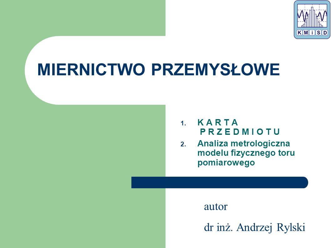 autor dr inż. Andrzej Rylski MIERNICTWO PRZEMYSŁOWE 1. K A R T A P R Z E D M I O T U 2. Analiza metrologiczna modelu fizycznego toru pomiarowego