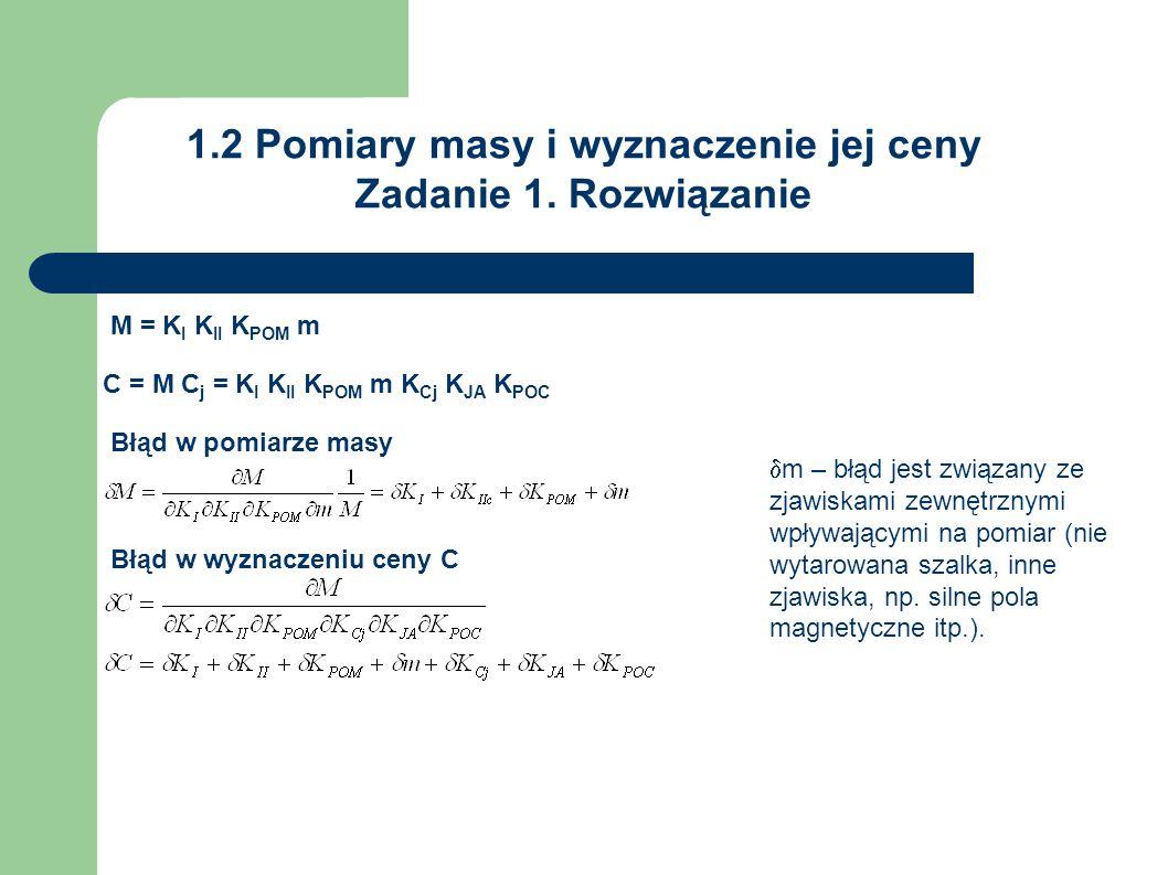 1.2 Pomiary masy i wyznaczenie jej ceny Zadanie 1. Rozwiązanie M = K I K II K POM m C = M C j = K I K II K POM m K Cj K JA K POC Błąd w wyznaczeniu ce