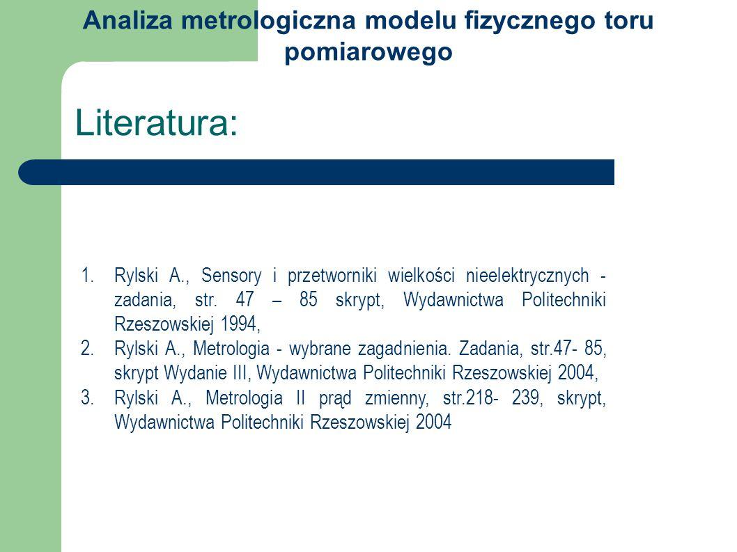 Literatura: 1.Rylski A., Sensory i przetworniki wielkości nieelektrycznych - zadania, str. 47 – 85 skrypt, Wydawnictwa Politechniki Rzeszowskiej 1994,
