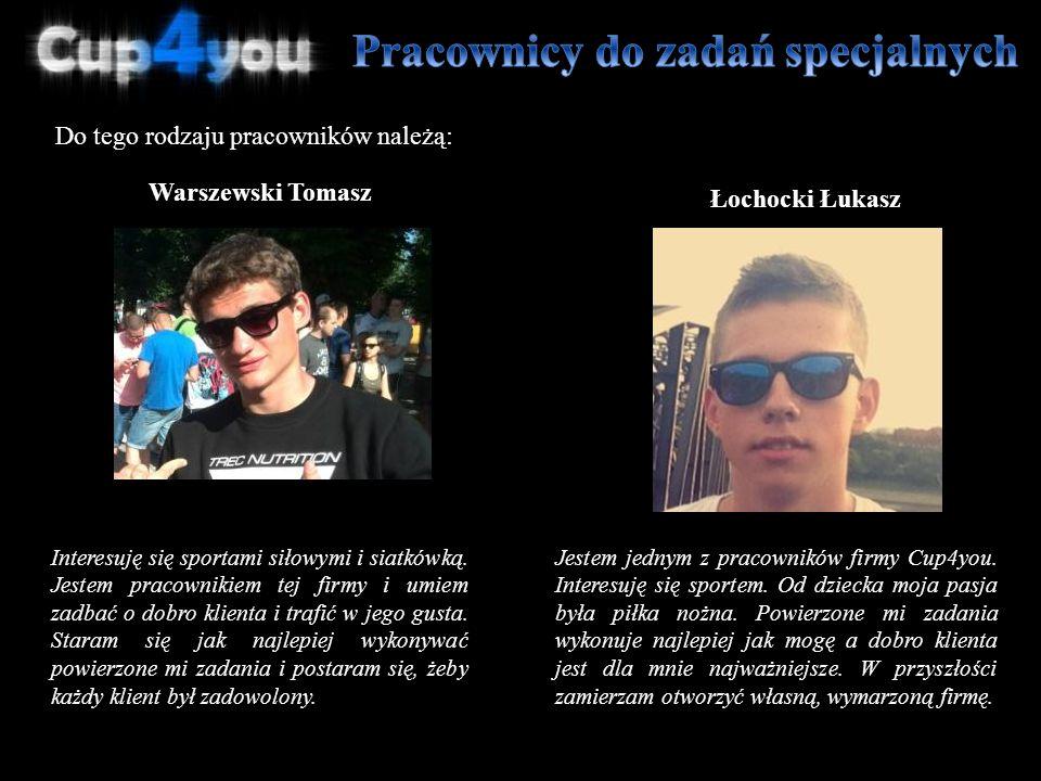 Do tego rodzaju pracowników należą: Łochocki Łukasz Warszewski Tomasz Jestem jednym z pracowników firmy Cup4you. Interesuję się sportem. Od dziecka mo
