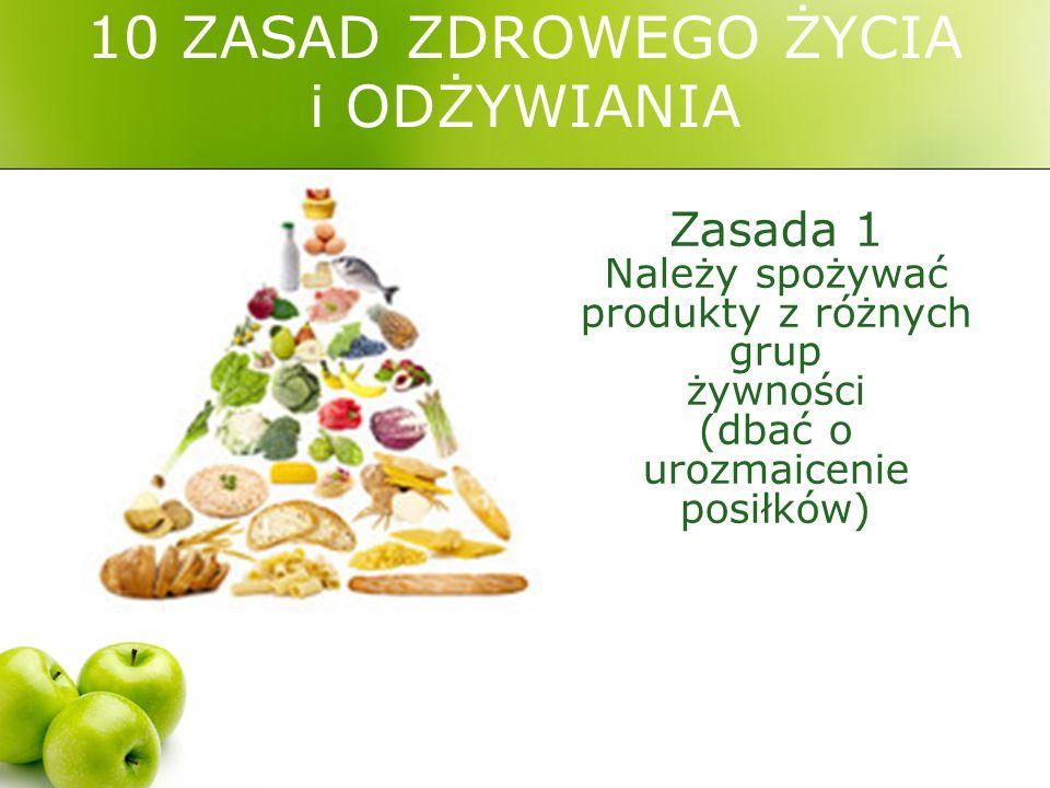 10 ZASAD ZDROWEGO ŻYCIA i ODŻYWIANIA Zasada 1 Należy spożywać produkty z różnych grup żywności (dbać o urozmaicenie posiłków)