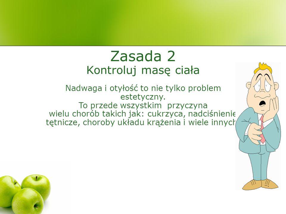 Zasada 2 Kontroluj masę ciała Nadwaga i otyłość to nie tylko problem estetyczny.