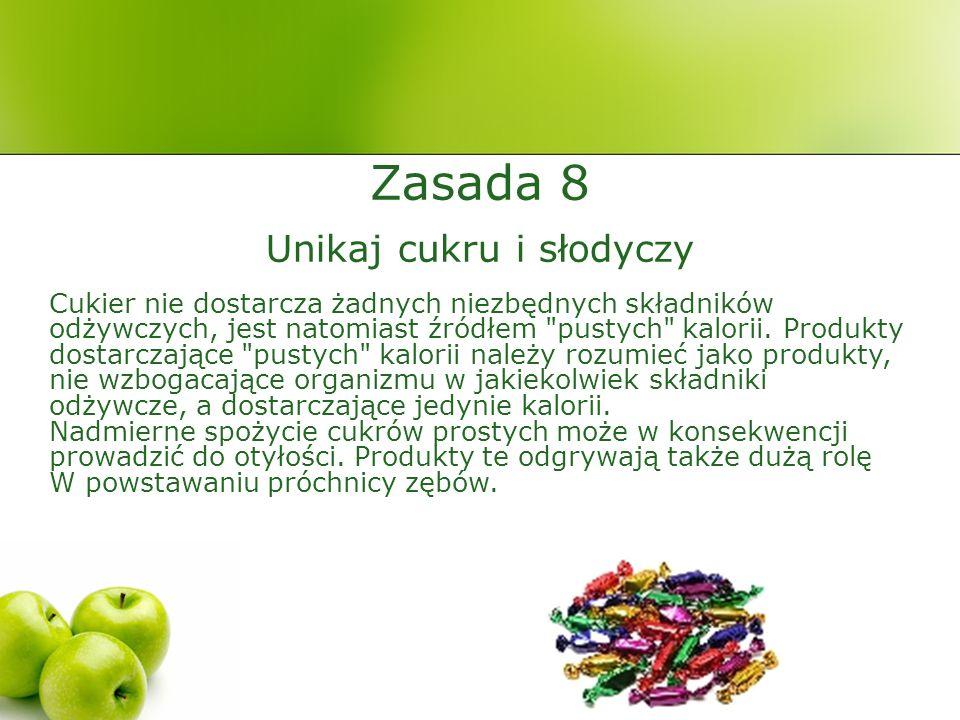 Zasada 8 Unikaj cukru i słodyczy Cukier nie dostarcza żadnych niezbędnych składników odżywczych, jest natomiast źródłem pustych kalorii.