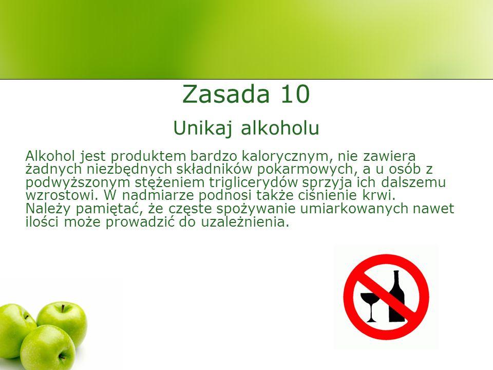 Zasada 10 Unikaj alkoholu Alkohol jest produktem bardzo kalorycznym, nie zawiera żadnych niezbędnych składników pokarmowych, a u osób z podwyższonym stężeniem triglicerydów sprzyja ich dalszemu wzrostowi.