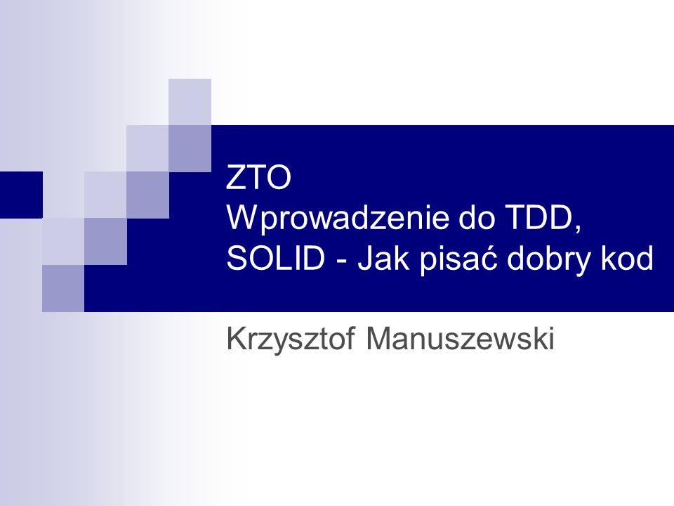 ZTO Wprowadzenie do TDD, SOLID - Jak pisać dobry kod Krzysztof Manuszewski