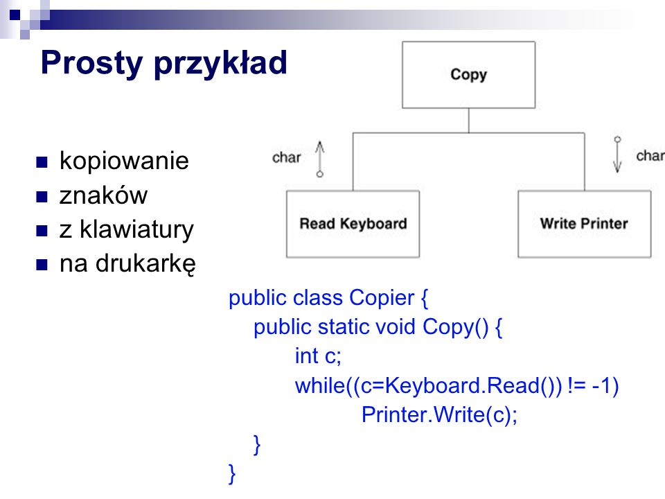 Prosty przykład public class Copier { public static void Copy() { int c; while((c=Keyboard.Read()) != -1) Printer.Write(c); } kopiowanie znaków z klawiatury na drukarkę
