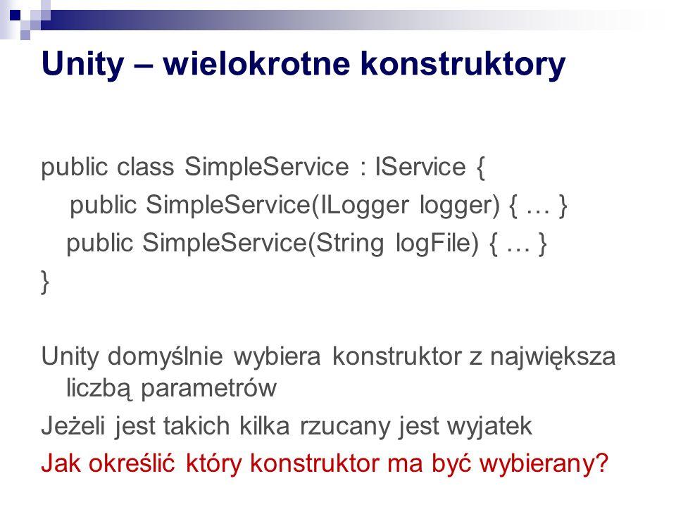 Unity – wielokrotne konstruktory public class SimpleService : IService { public SimpleService(ILogger logger) { … } public SimpleService(String logFile) { … } } Unity domyślnie wybiera konstruktor z największa liczbą parametrów Jeżeli jest takich kilka rzucany jest wyjatek Jak określić który konstruktor ma być wybierany