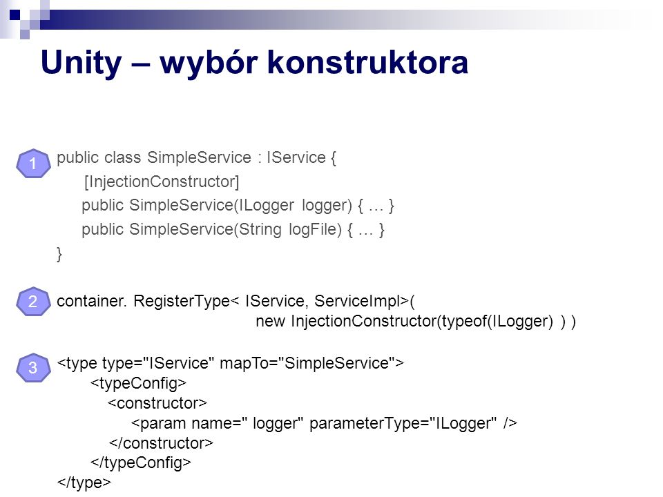 Unity – wybór konstruktora public class SimpleService : IService { [InjectionConstructor] public SimpleService(ILogger logger) { … } public SimpleService(String logFile) { … } } container.