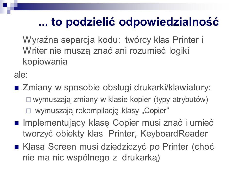 ... to podzielić odpowiedzialność Wyraźna separcja kodu: twórcy klas Printer i Writer nie muszą znać ani rozumieć logiki kopiowania ale: Zmiany w spos