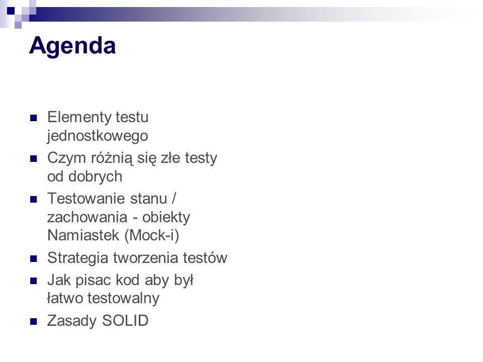 Agenda Elementy testu jednostkowego Czym różnią się złe testy od dobrych Testowanie stanu / zachowania - obiekty Namiastek (Mock-i) Strategia tworzenia testów Jak pisac kod aby był łatwo testowalny Zasady SOLID