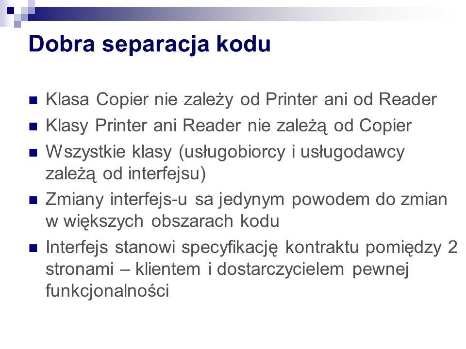Dobra separacja kodu Klasa Copier nie zależy od Printer ani od Reader Klasy Printer ani Reader nie zależą od Copier Wszystkie klasy (usługobiorcy i usługodawcy zależą od interfejsu) Zmiany interfejs-u sa jedynym powodem do zmian w większych obszarach kodu Interfejs stanowi specyfikację kontraktu pomiędzy 2 stronami – klientem i dostarczycielem pewnej funkcjonalności