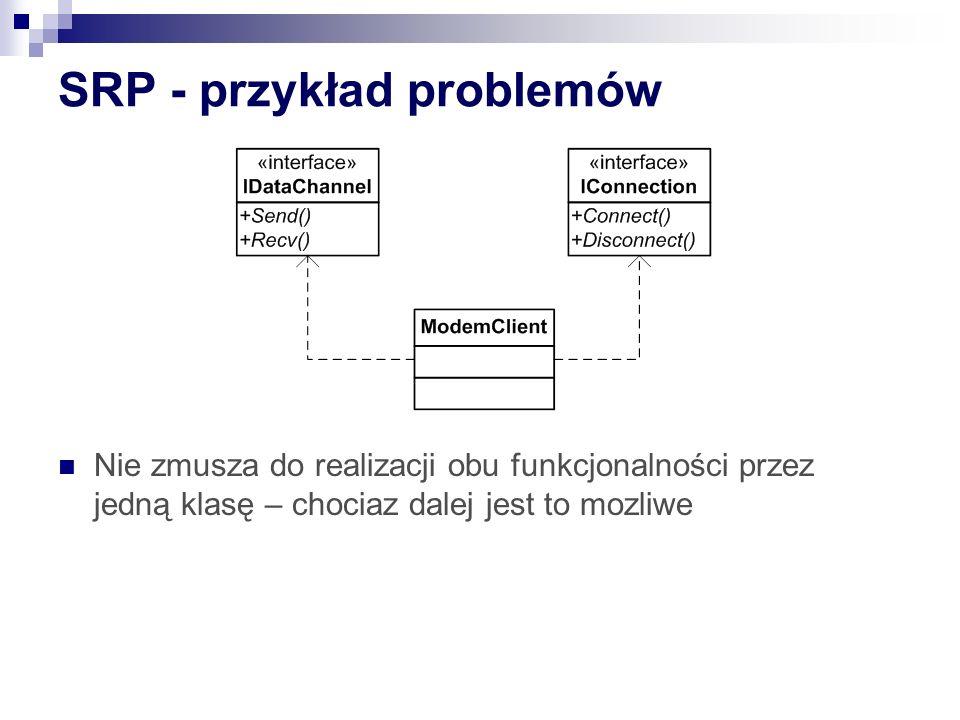SRP - przykład problemów Nie zmusza do realizacji obu funkcjonalności przez jedną klasę – chociaz dalej jest to mozliwe