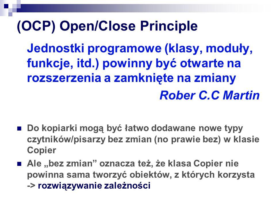"""(OCP) Open/Close Principle Jednostki programowe (klasy, moduły, funkcje, itd.) powinny być otwarte na rozszerzenia a zamknięte na zmiany Rober C.C Martin Do kopiarki mogą być łatwo dodawane nowe typy czytników/pisarzy bez zmian (no prawie bez) w klasie Copier Ale """"bez zmian oznacza też, że klasa Copier nie powinna sama tworzyć obiektów, z których korzysta -> rozwiązywanie zależności"""