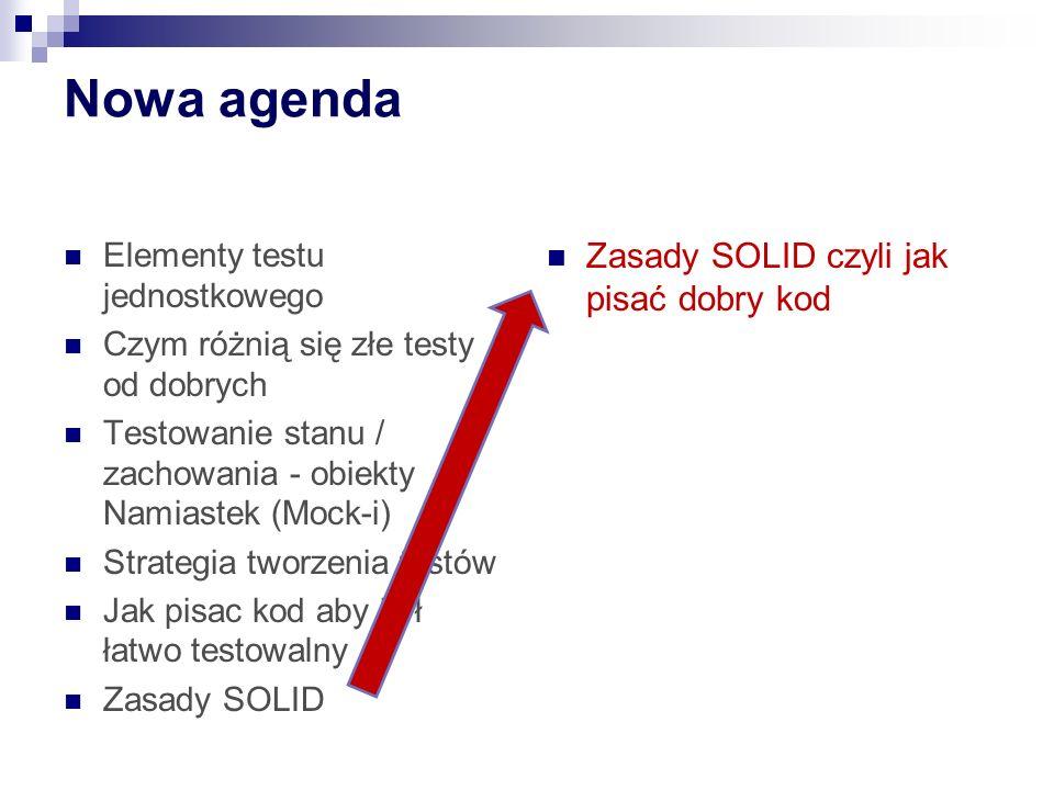 Nowa agenda Zasady SOLID czyli jak pisać dobry kod Elementy testu jednostkowego Czym różnią się złe testy od dobrych Testowanie stanu / zachowania - obiekty Namiastek (Mock-i) Strategia tworzenia testów Jak pisac kod aby był łatwo testowalny Zasady SOLID