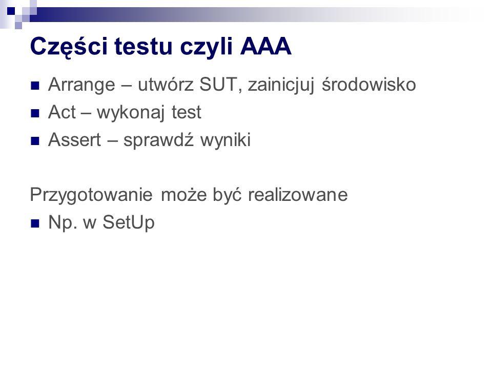 Części testu czyli AAA Arrange – utwórz SUT, zainicjuj środowisko Act – wykonaj test Assert – sprawdź wyniki Przygotowanie może być realizowane Np.
