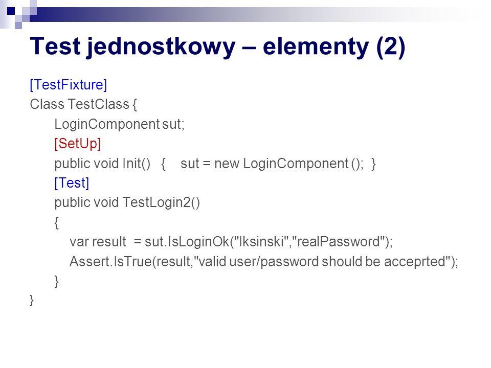 Test jednostkowy – elementy (2) [TestFixture] Class TestClass { LoginComponent sut; [SetUp] public void Init() { sut = new LoginComponent (); } [Test] public void TestLogin2() { var result = sut.IsLoginOk( Iksinski , realPassword ); Assert.IsTrue(result, valid user/password should be acceprted ); }