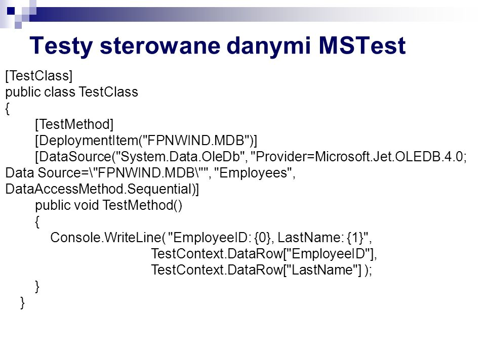 Testy sterowane danymi MSTest [TestClass] public class TestClass { [TestMethod] [DeploymentItem( FPNWIND.MDB )] [DataSource( System.Data.OleDb , Provider=Microsoft.Jet.OLEDB.4.0; Data Source=\ FPNWIND.MDB\ , Employees , DataAccessMethod.Sequential)] public void TestMethod() { Console.WriteLine( EmployeeID: {0}, LastName: {1} , TestContext.DataRow[ EmployeeID ], TestContext.DataRow[ LastName ] ); }