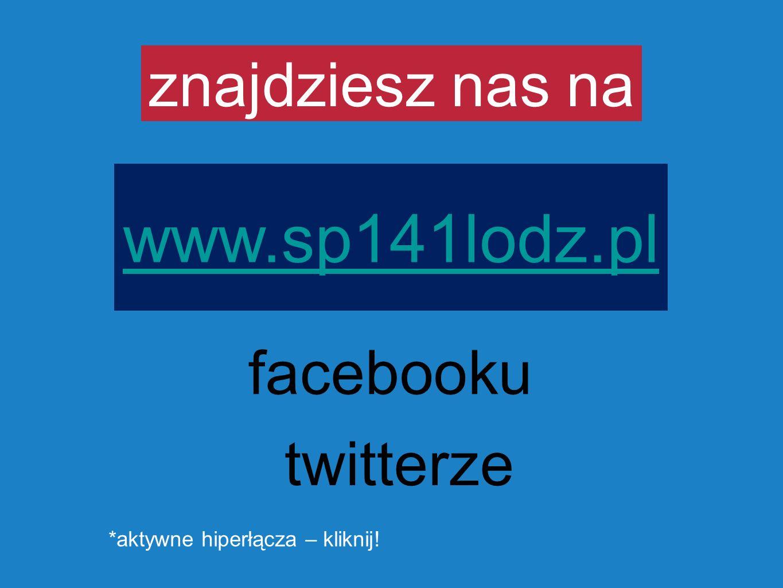 znajdziesz nas na www.sp141lodz.pl facebooku twitterze *aktywne hiperłącza – kliknij!