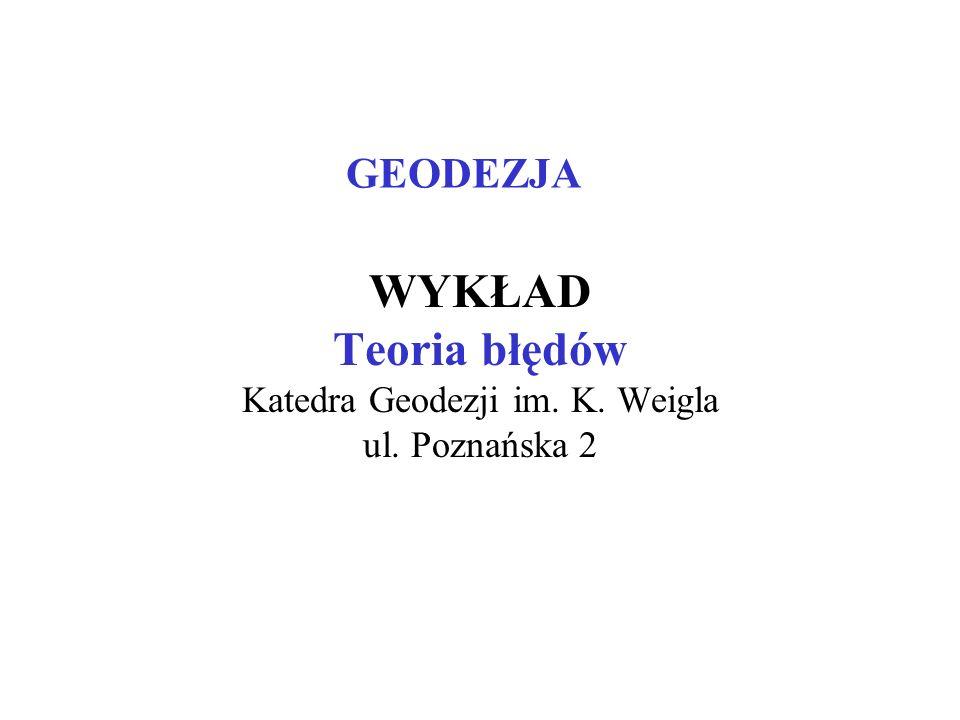 GEODEZJA WYKŁAD Teoria błędów Katedra Geodezji im. K. Weigla ul. Poznańska 2