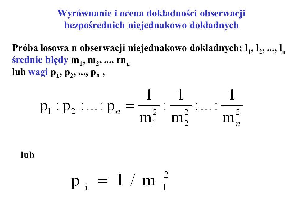 Wyrównanie i ocena dokładności obserwacji bezpośrednich niejednakowo dokładnych Próba losowa n obserwacji niejednakowo dokładnych: l 1, l 2,..., l n średnie błędy m 1, m 2,..., rn n lub wagi p 1, p 2,..., p n, lub