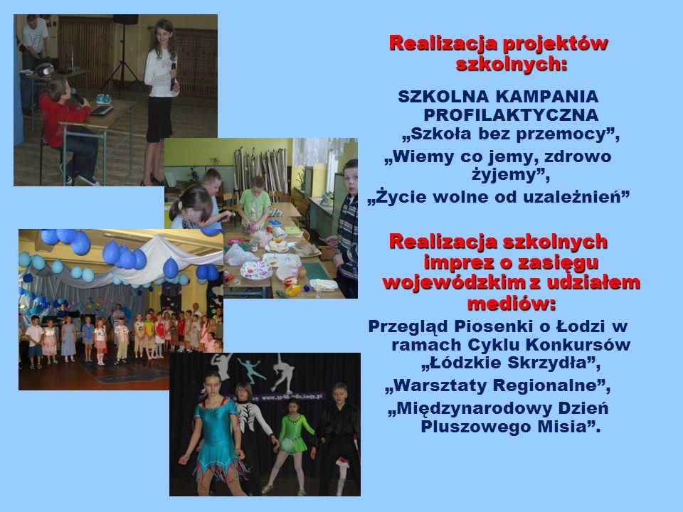 """Realizacja projektów szkolnych: SZKOLNA KAMPANIA PROFILAKTYCZNA """"Szkoła bez przemocy , """"Wiemy co jemy, zdrowo żyjemy , """"Życie wolne od uzależnień Realizacja szkolnych imprez o zasięgu wojewódzkim z udziałem mediów: Przegląd Piosenki o Łodzi w ramach Cyklu Konkursów """"Łódzkie Skrzydła , """"Warsztaty Regionalne , """"Międzynarodowy Dzień Pluszowego Misia ."""