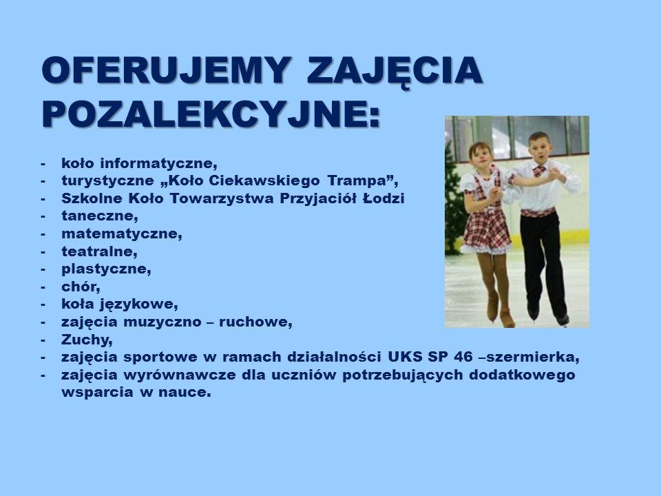 """OFERUJEMY ZAJĘCIA POZALEKCYJNE: -koło informatyczne, -turystyczne """"Koło Ciekawskiego Trampa , -Szkolne Koło Towarzystwa Przyjaciół Łodzi -taneczne, -matematyczne, -teatralne, -plastyczne, -chór, -koła językowe, -zajęcia muzyczno – ruchowe, -Zuchy, -zajęcia sportowe w ramach działalności UKS SP 46 –szermierka, -zajęcia wyrównawcze dla uczniów potrzebujących dodatkowego wsparcia w nauce."""