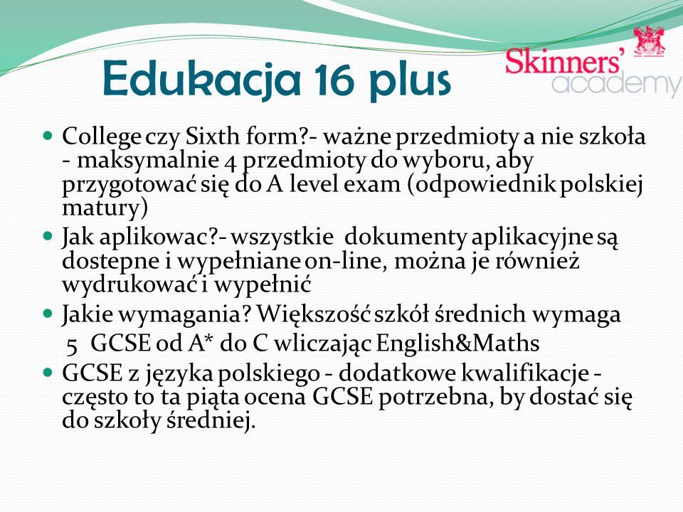 Edukacja 16 plus College czy Sixth form - ważne przedmioty a nie szkoła - maksymalnie 4 przedmioty do wyboru, aby przygotować się do A level exam (odpowiednik polskiej matury) Jak aplikowac - wszystkie dokumenty aplikacyjne są dostepne i wypełniane on-line, można je również wydrukować i wypełnić Jakie wymagania.