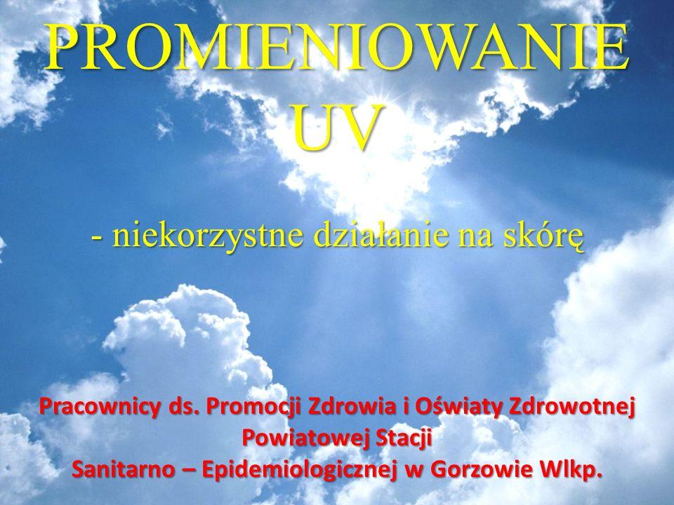 PROMIENIOWANIE UV - niekorzystne działanie na skórę Pracownicy ds. Promocji Zdrowia i Oświaty Zdrowotnej Powiatowej Stacji Sanitarno – Epidemiologiczn