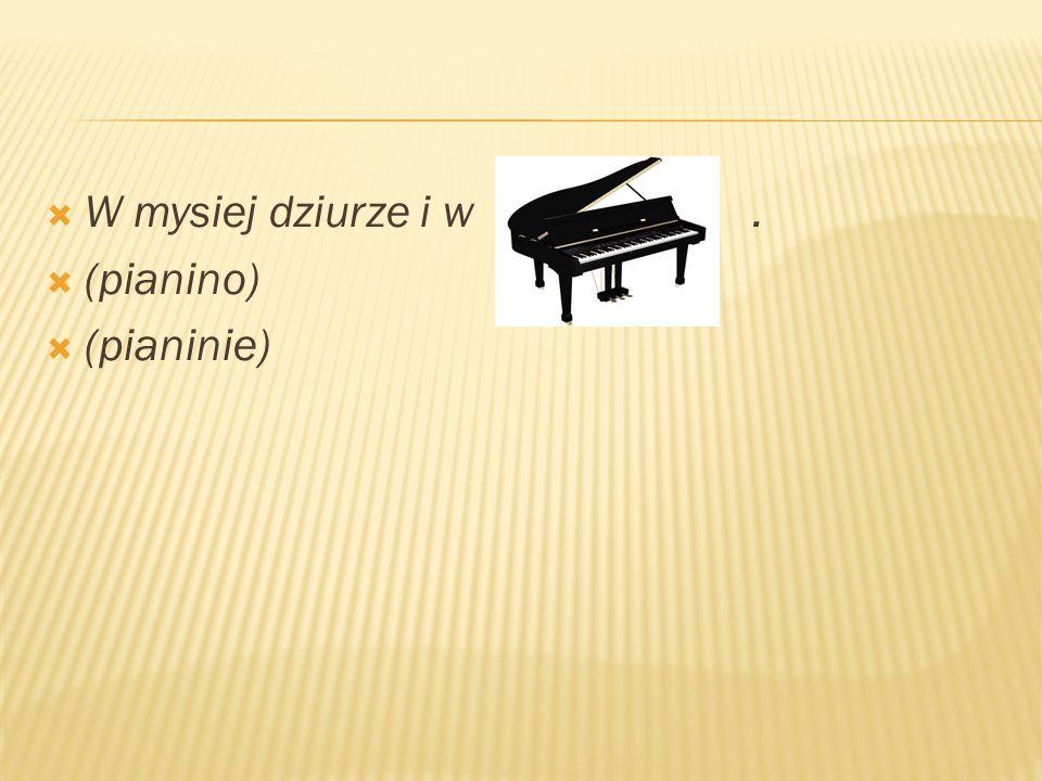 W mysiej dziurze i w.  (pianino)  (pianinie)
