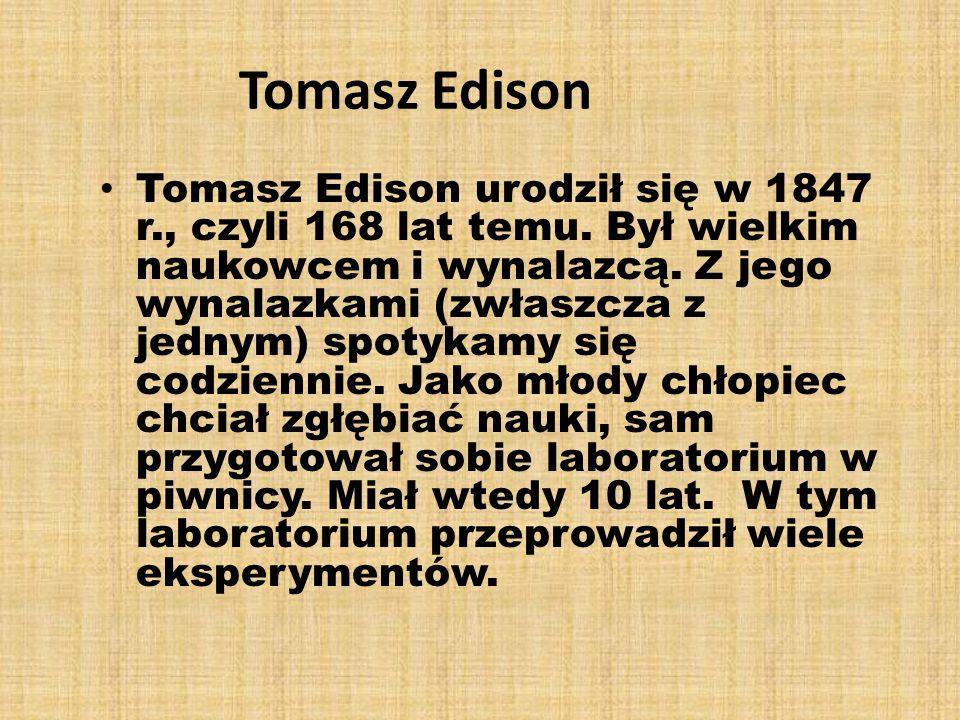 Tomasz Edison Tomasz Edison urodził się w 1847 r., czyli 168 lat temu. Był wielkim naukowcem i wynalazcą. Z jego wynalazkami (zwłaszcza z jednym) spot
