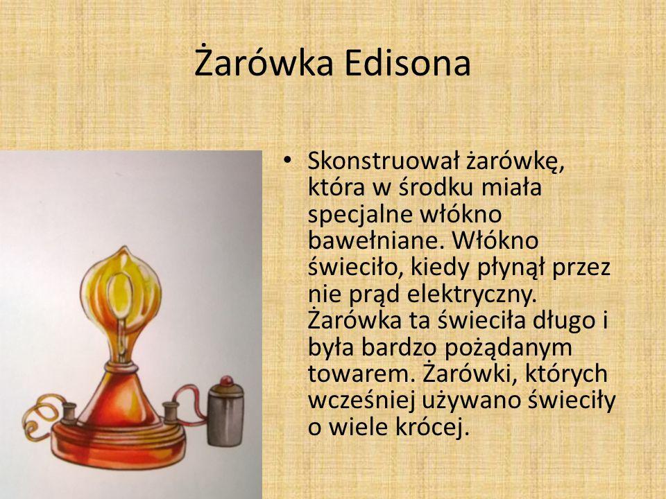 Żarówka Edisona Skonstruował żarówkę, która w środku miała specjalne włókno bawełniane.