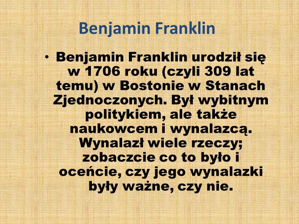 Benjamin Franklin Benjamin Franklin urodził się w 1706 roku (czyli 309 lat temu) w Bostonie w Stanach Zjednoczonych.