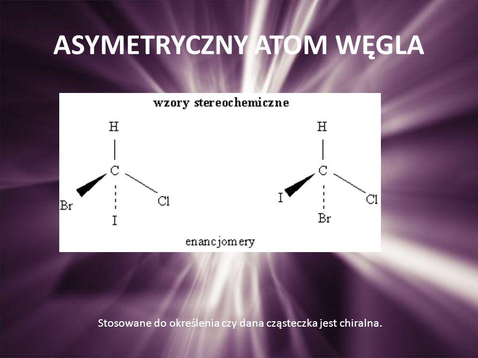 ASYMETRYCZNY ATOM WĘGLA Stosowane do określenia czy dana cząsteczka jest chiralna.