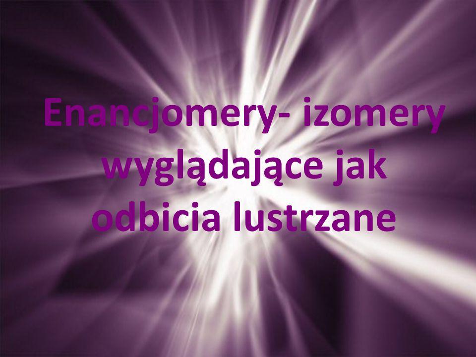 Enancjomery- izomery wyglądające jak odbicia lustrzane