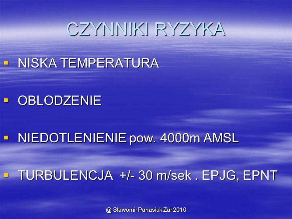 @ Sławomir Panasiuk Żar 2010 CZYNNIKI RYZYKA  NISKA TEMPERATURA  OBLODZENIE  NIEDOTLENIENIE pow. 4000m AMSL  TURBULENCJA +/- 30 m/sek. EPJG, EPNT