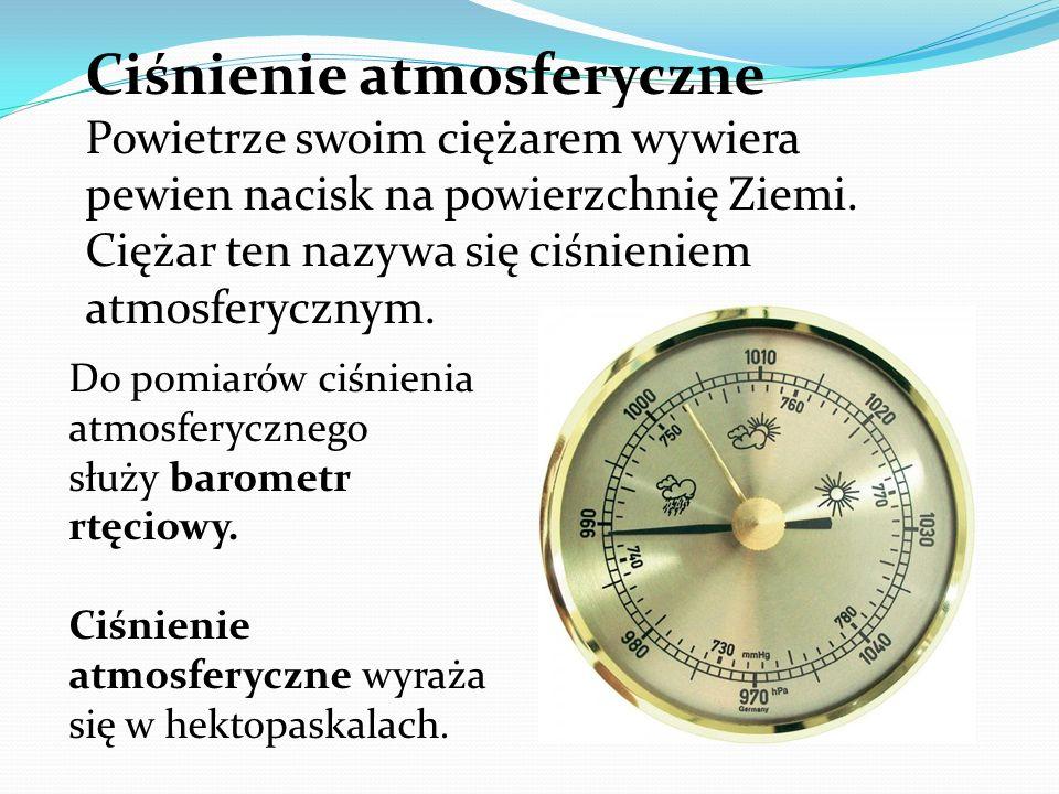 Ciśnienie atmosferyczne Powietrze swoim ciężarem wywiera pewien nacisk na powierzchnię Ziemi.